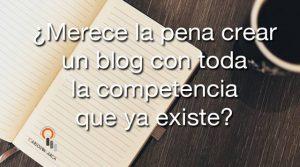 ¿Merece la pena crear un blog con toda la competencia que ya existe?
